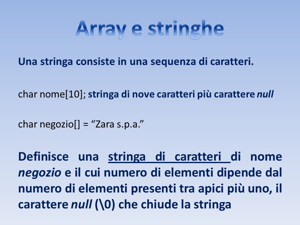 Array e stringhe Una stringa consiste in una sequenza di caratteri. char nome[10]; stringa di nove caratteri più carattere null.